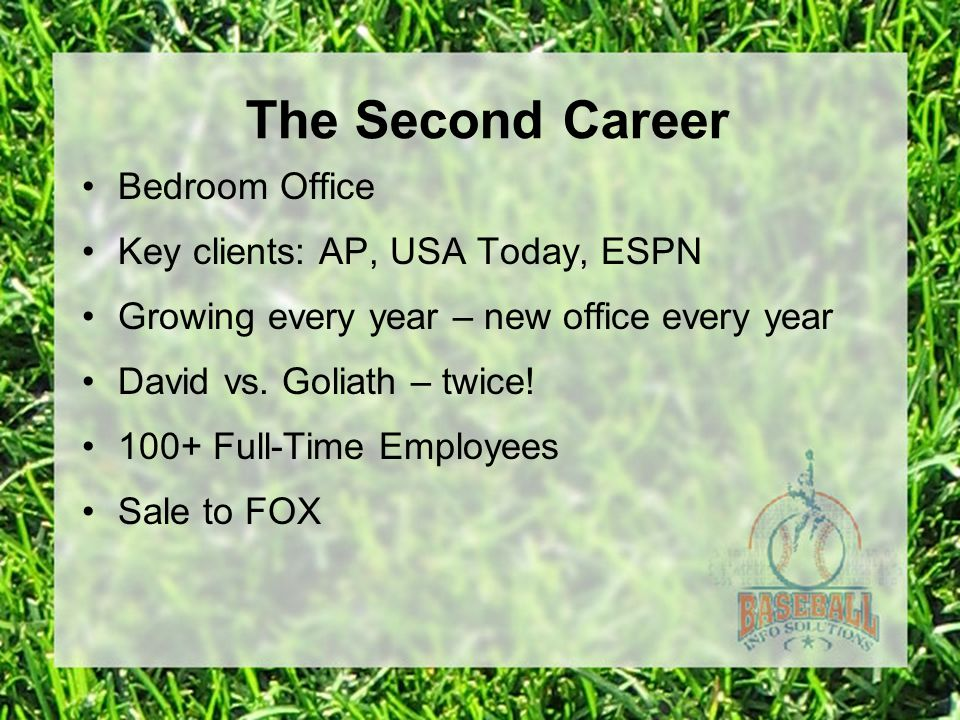 The Second Career Bedroom Office Key clients: AP, USA Today, ESPN Growing every year – new office every year David vs. Goliath – twice! 100+ Full-Time