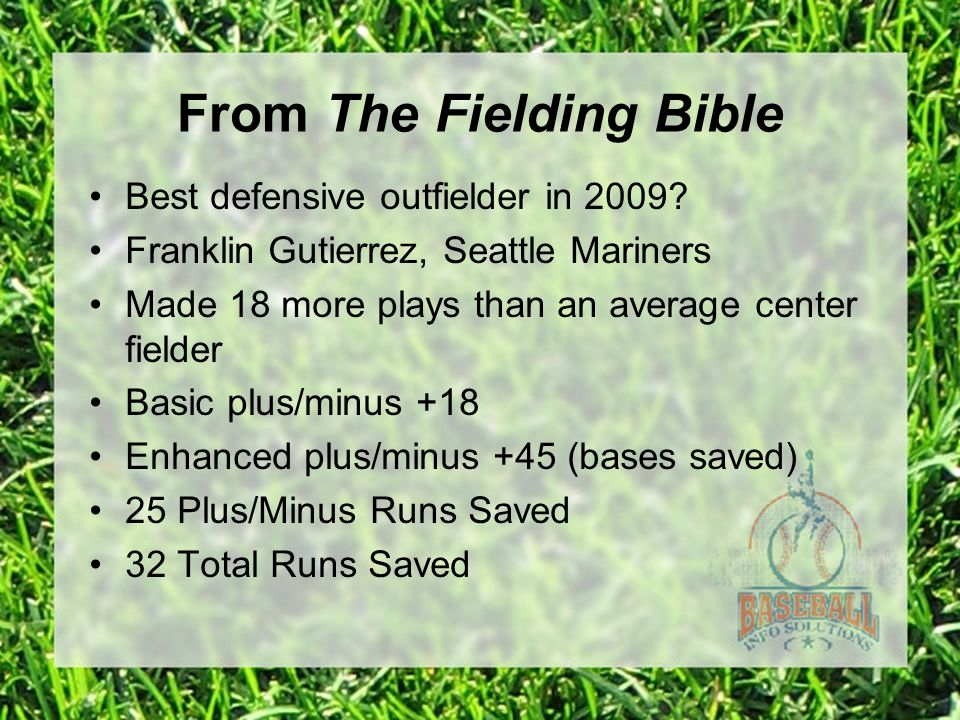 From The Fielding Bible Best defensive outfielder in 2009? Franklin Gutierrez, Seattle Mariners Made 18 more plays than an average center fielder Basi