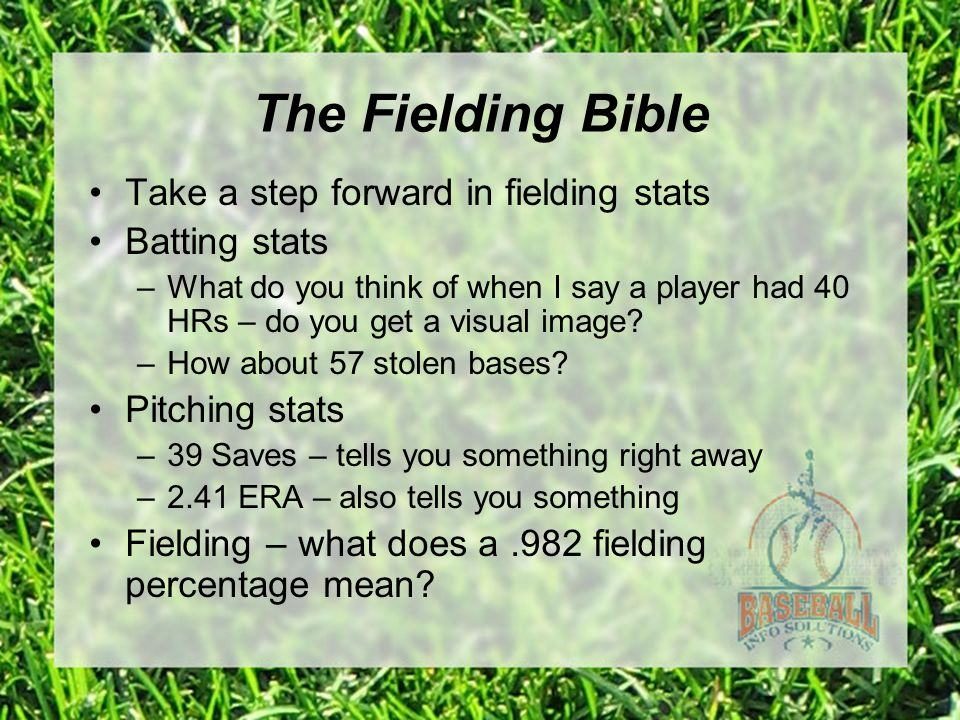 The Fielding Bible Take a step forward in fielding stats Batting stats –What do you think of when I say a player had 40 HRs – do you get a visual imag