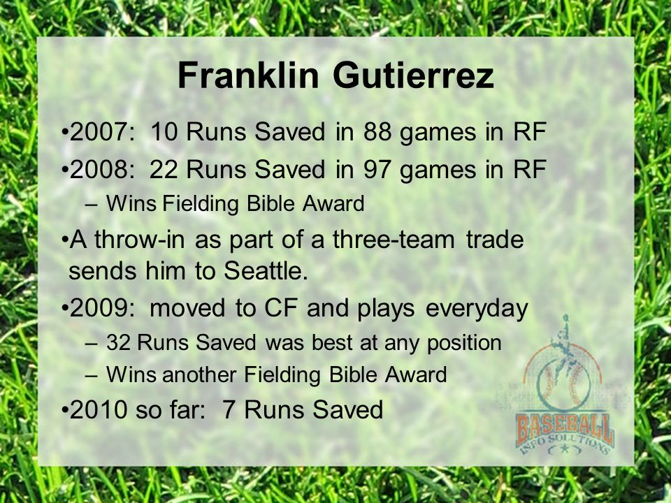 Franklin Gutierrez 2007: 10 Runs Saved in 88 games in RF 2008: 22 Runs Saved in 97 games in RF –Wins Fielding Bible Award A throw-in as part of a thre