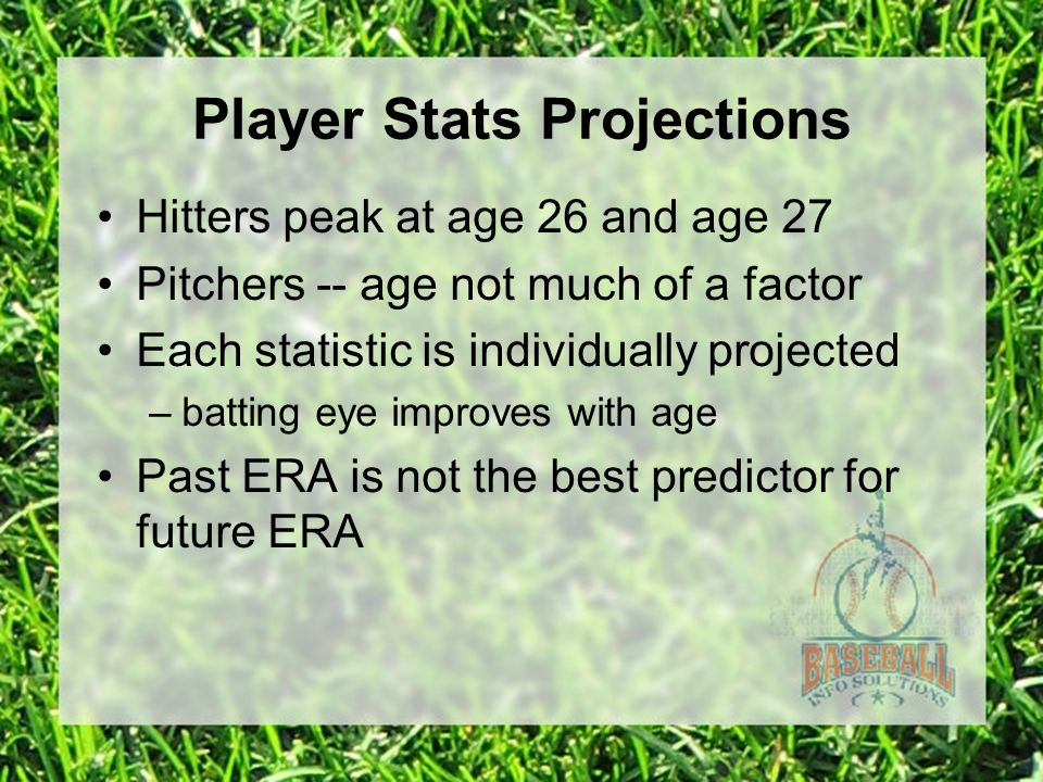 Player Stats Projections Hitters peak at age 26 and age 27 Pitchers -- age not much of a factor Each statistic is individually projected –batting eye