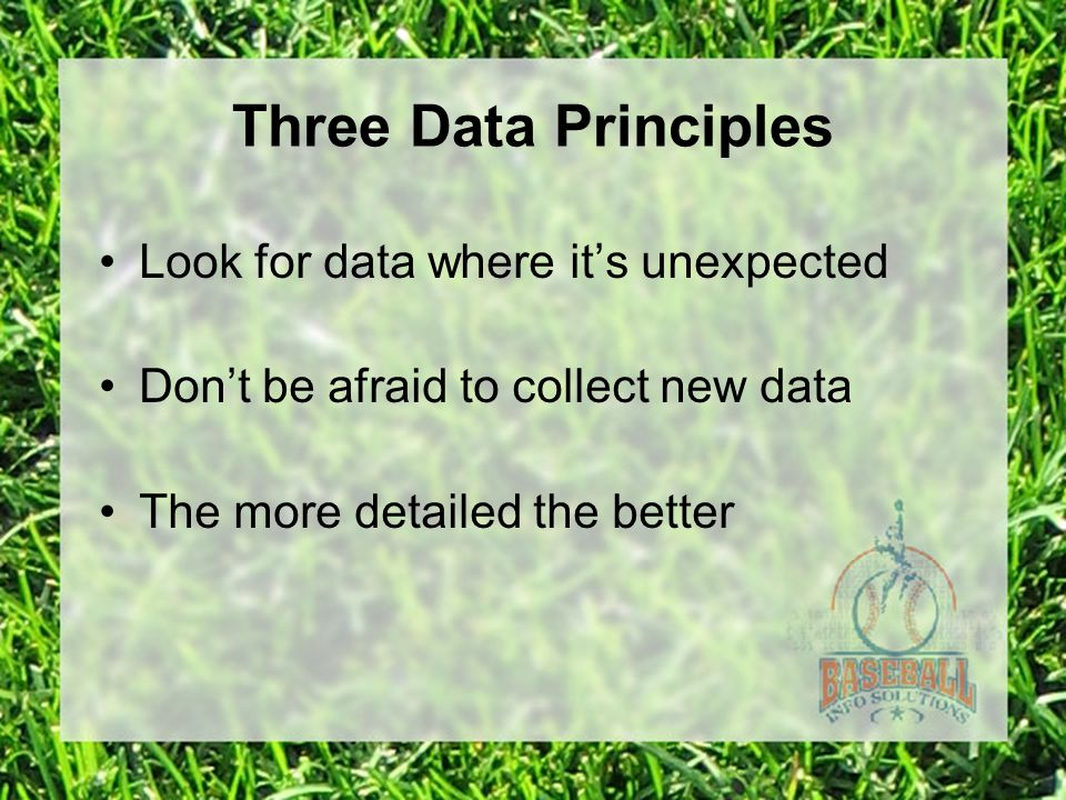Three Data Principles Look for data where it's unexpected Don't be afraid to collect new data The more detailed the better