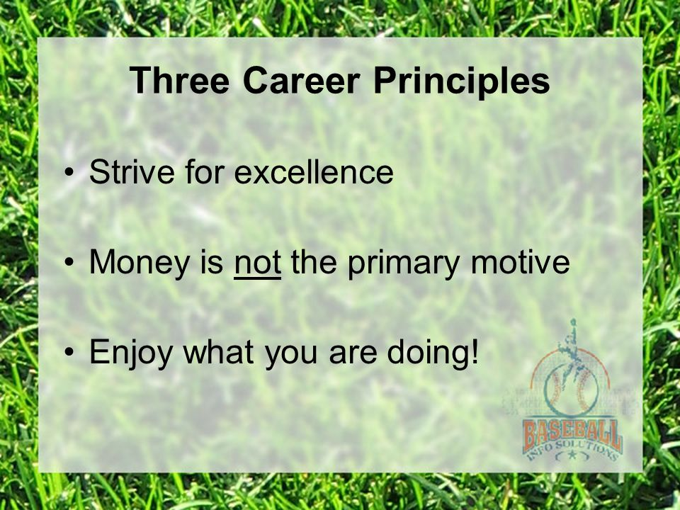 Three Career Principles Strive for excellence Money is not the primary motive Enjoy what you are doing!