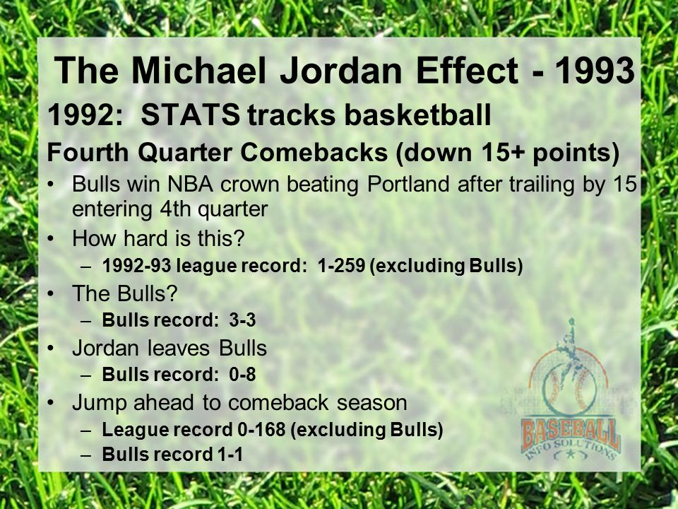 The Michael Jordan Effect - 1993 1992: STATS tracks basketball Fourth Quarter Comebacks (down 15+ points) Bulls win NBA crown beating Portland after trailing by 15 entering 4th quarter How hard is this.