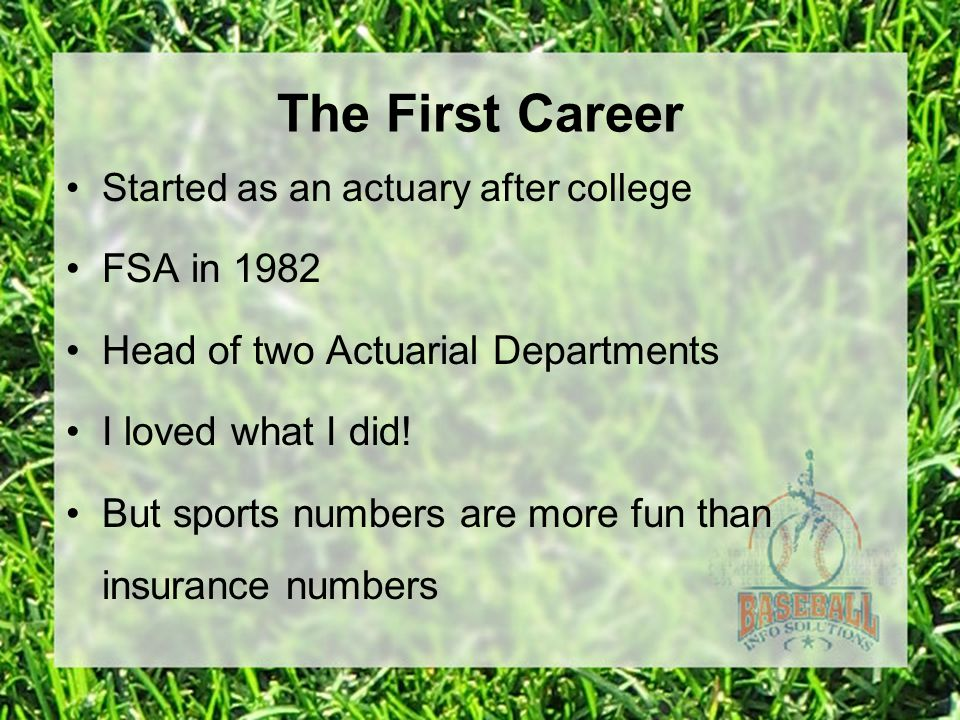 The First Career Started as an actuary after college FSA in 1982 Head of two Actuarial Departments I loved what I did.