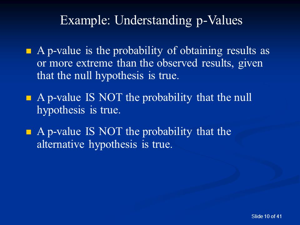 Slide 10 of 41 Example: Understanding p-Values A p-value is the probability of obtaining results as or more extreme than the observed results, given t