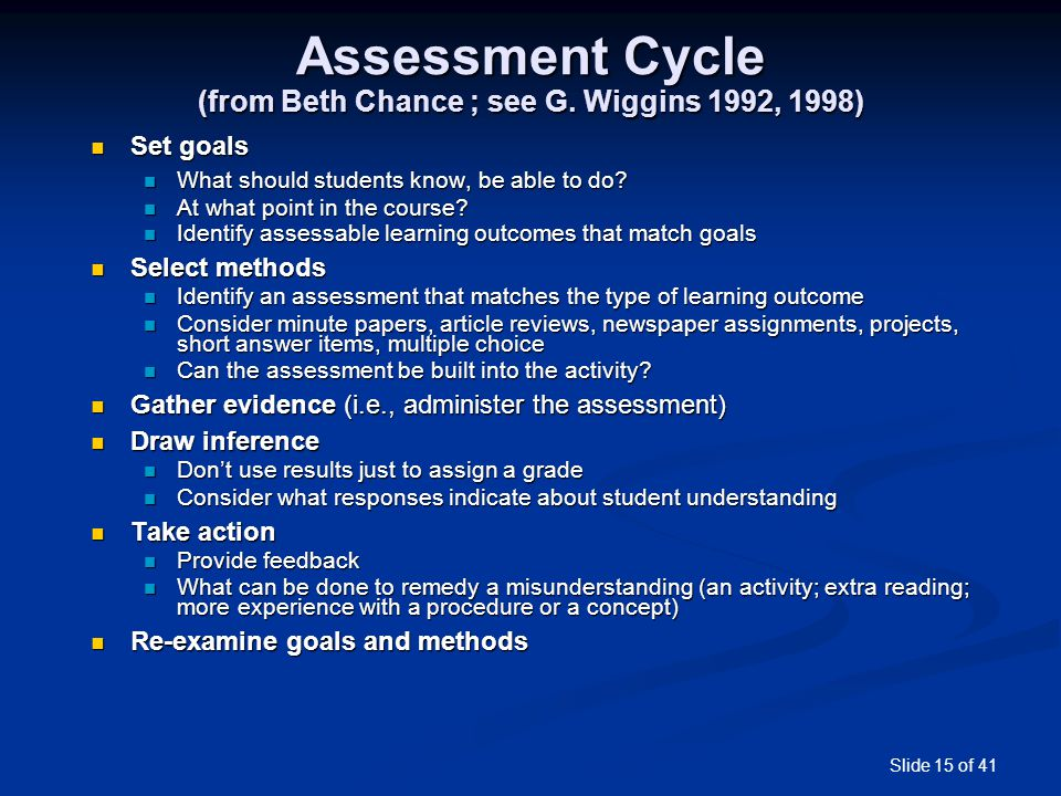 Slide 15 of 41 Assessment Cycle (from Beth Chance ; see G. Wiggins 1992, 1998) Set goals Set goals What should students know, be able to do? What shou