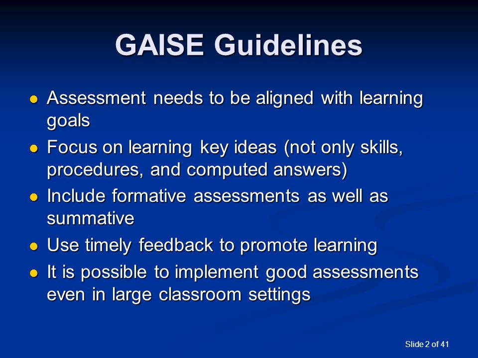 Slide 2 of 41 GAISE Guidelines Assessment needs to be aligned with learning goals Assessment needs to be aligned with learning goals Focus on learning