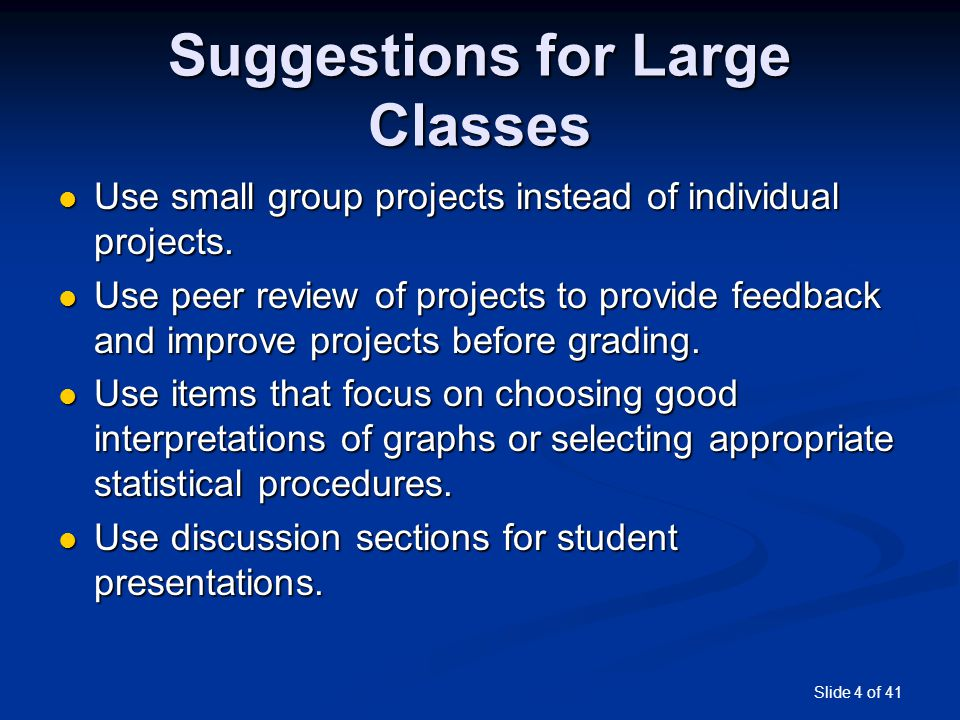 Slide 4 of 41 Suggestions for Large Classes Use small group projects instead of individual projects. Use small group projects instead of individual pr
