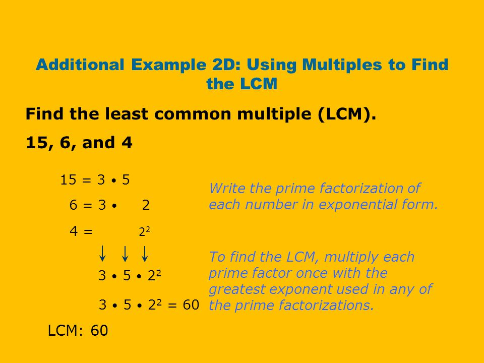 Additional Example 2D: Using Multiples to Find the LCM Find the least common multiple (LCM). 15, 6, and 4 15 = 3 5 4 = 2 2 Write the prime factorizati