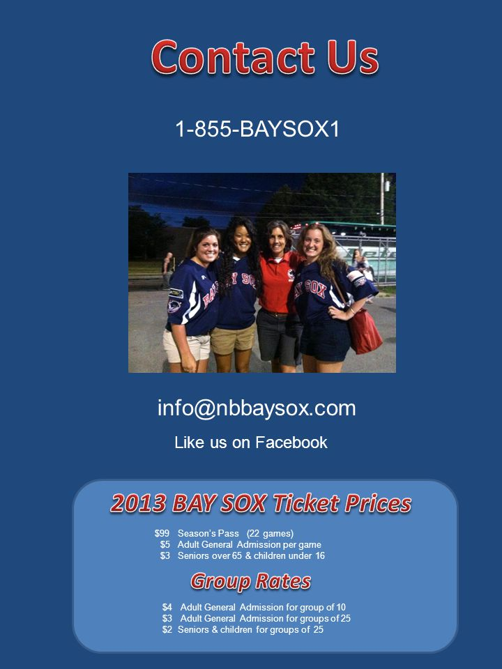 $99 Season's Pass (22 games) $5 Adult General Admission per game $3 Seniors over 65 & children under 16 $4 Adult General Admission for group of 10 $3 Adult General Admission for groups of 25 $2 Seniors & children for groups of 25 1-855-BAYSOX1 info@nbbaysox.com Like us on Facebook