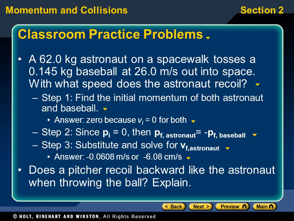 Momentum and CollisionsSection 2 Classroom Practice Problems A 62.0 kg astronaut on a spacewalk tosses a 0.145 kg baseball at 26.0 m/s out into space.