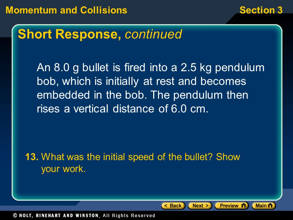 Section 3Momentum and Collisions Short Response, continued An 8.0 g bullet is fired into a 2.5 kg pendulum bob, which is initially at rest and becomes embedded in the bob.