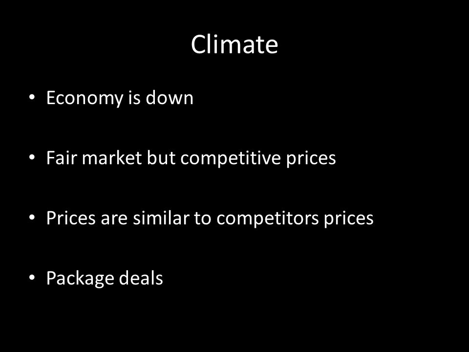 Climate Economy is down Fair market but competitive prices Prices are similar to competitors prices Package deals