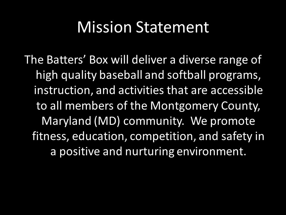 Mission Statement The Batters' Box will deliver a diverse range of high quality baseball and softball programs, instruction, and activities that are accessible to all members of the Montgomery County, Maryland (MD) community.