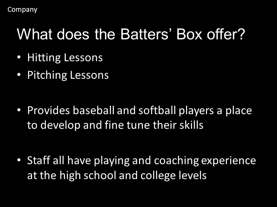 Company Hitting Lessons Pitching Lessons Provides baseball and softball players a place to develop and fine tune their skills Staff all have playing and coaching experience at the high school and college levels What does the Batters' Box offer