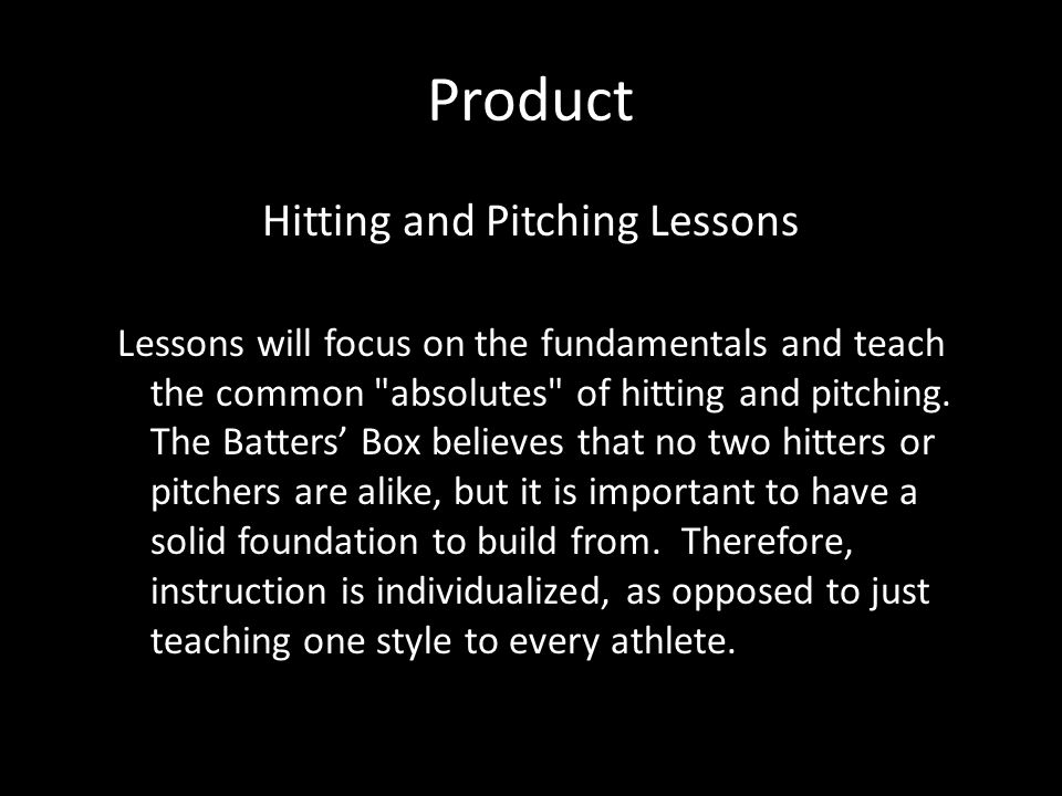 Product Hitting and Pitching Lessons Lessons will focus on the fundamentals and teach the common absolutes of hitting and pitching.