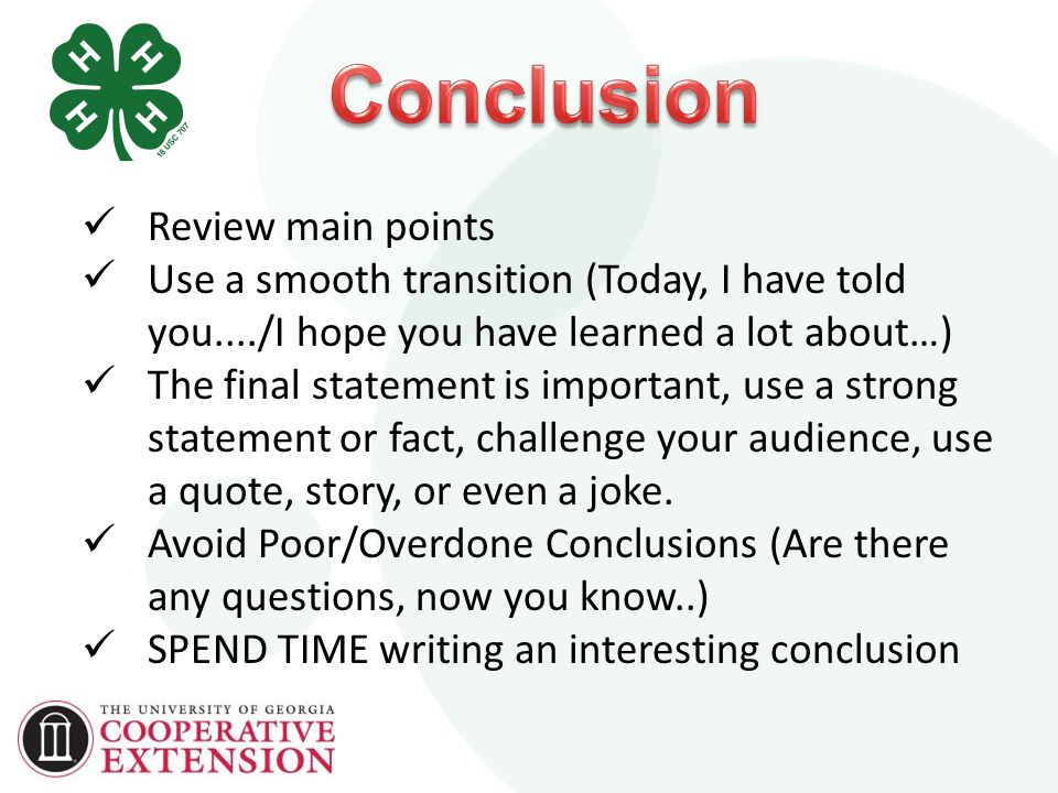 Review main points Use a smooth transition (Today, I have told you..../I hope you have learned a lot about…) The final statement is important, use a strong statement or fact, challenge your audience, use a quote, story, or even a joke.