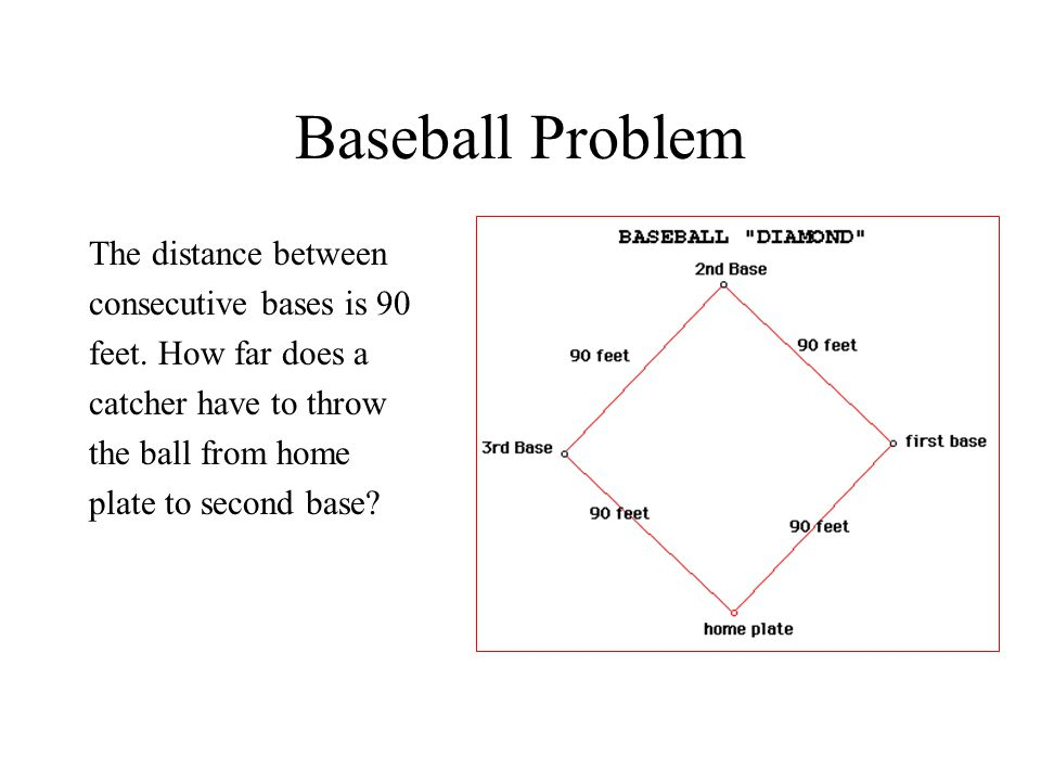Baseball Problem The distance between consecutive bases is 90 feet. How far does a catcher have to throw the ball from home plate to second base?