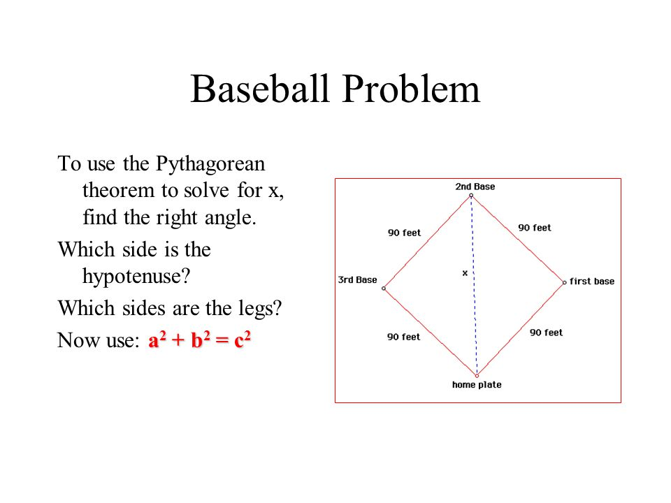 Baseball Problem To use the Pythagorean theorem to solve for x, find the right angle. Which side is the hypotenuse? Which sides are the legs? a 2 + b