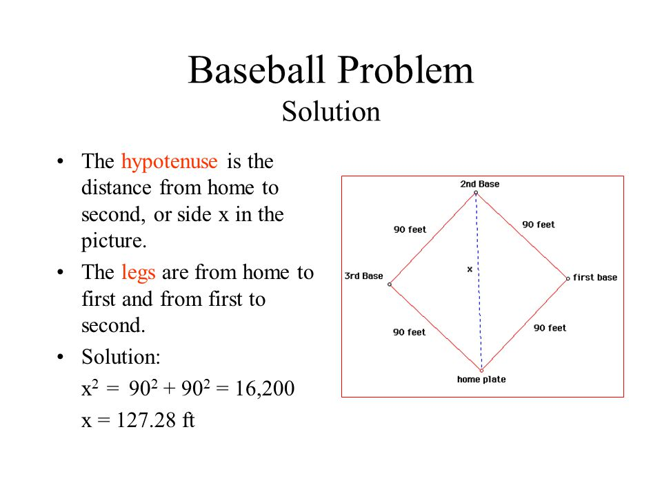Baseball Problem Solution The hypotenuse is the distance from home to second, or side x in the picture. The legs are from home to first and from first