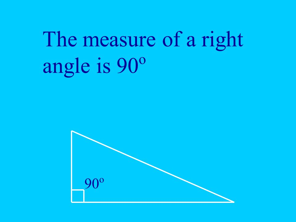 The measure of a right angle is 90 o 90 o