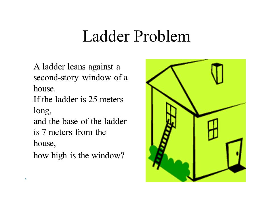 Ladder Problem A ladder leans against a second-story window of a house. If the ladder is 25 meters long, and the base of the ladder is 7 meters from t