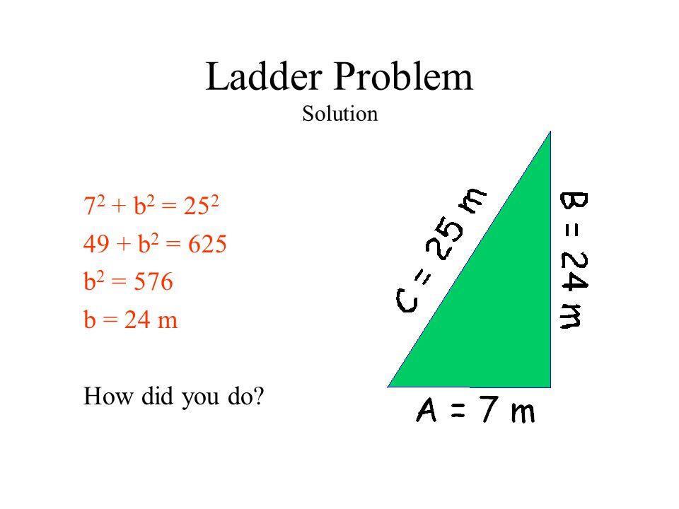 Ladder Problem Solution 7 2 + b 2 = 25 2 49 + b 2 = 625 b 2 = 576 b = 24 m How did you do?