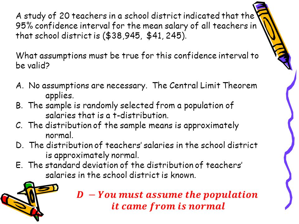 A study of 20 teachers in a school district indicated that the 95% confidence interval for the mean salary of all teachers in that school district is ($38,945, $41, 245).
