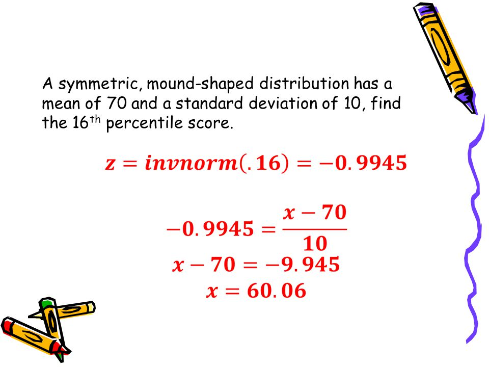 A symmetric, mound-shaped distribution has a mean of 70 and a standard deviation of 10, find the 16 th percentile score.
