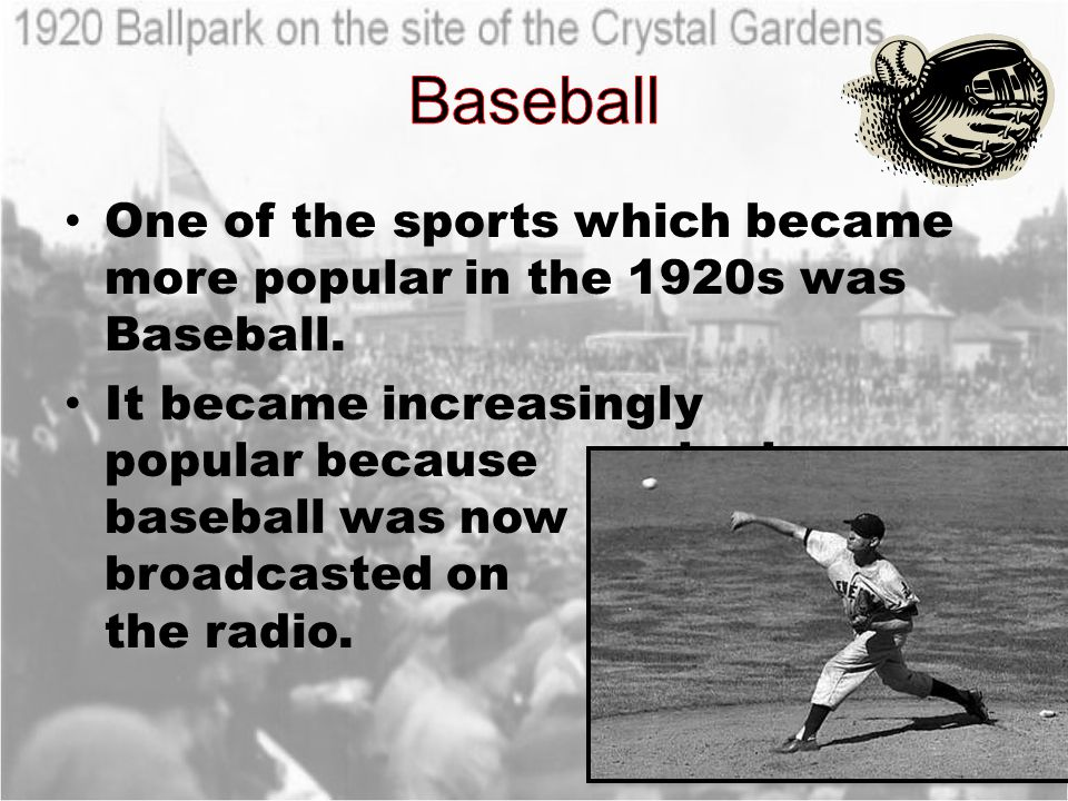 One of the sports which became more popular in the 1920s was Baseball. It became increasingly popular because major league baseball was now broadcaste
