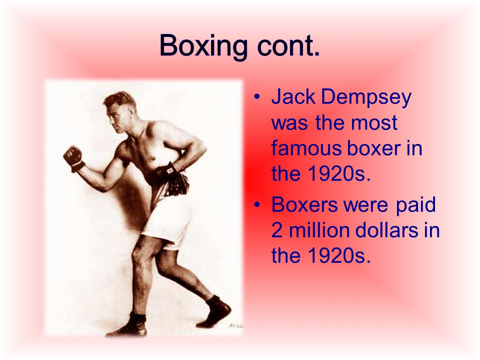 Jack Dempsey was the most famous boxer in the 1920s. Boxers were paid 2 million dollars in the 1920s.