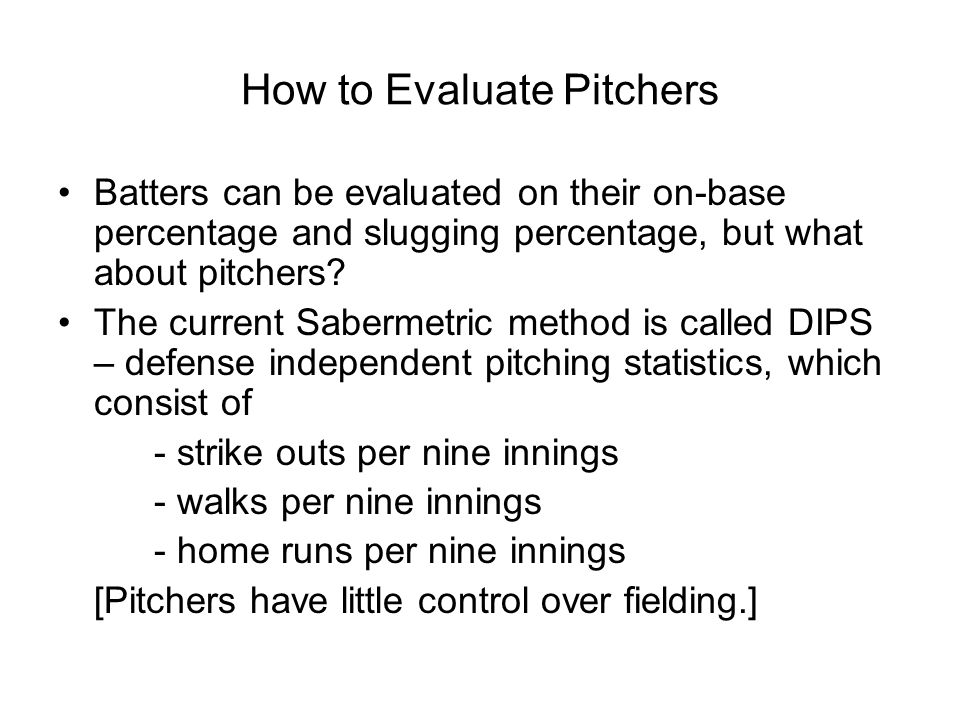 How to Evaluate Pitchers Batters can be evaluated on their on-base percentage and slugging percentage, but what about pitchers.