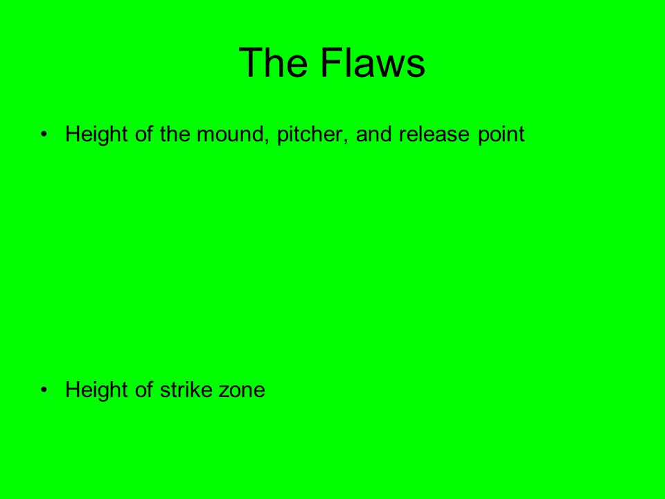 The Flaws Height of the mound, pitcher, and release point Height of strike zone 10 inches 74 inches 6 inches 24 inches