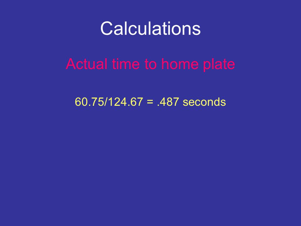Calculations Actual time to home plate 60.75/124.67 =.487 seconds Appears as an 84 mph fastball to the batter