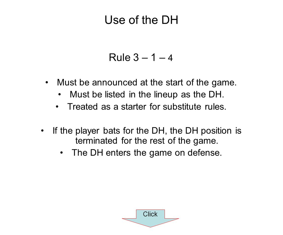 Use of the DH Rule 3 – 1 – 4 Must be announced at the start of the game. Must be listed in the lineup as the DH. Treated as a starter for substitute r