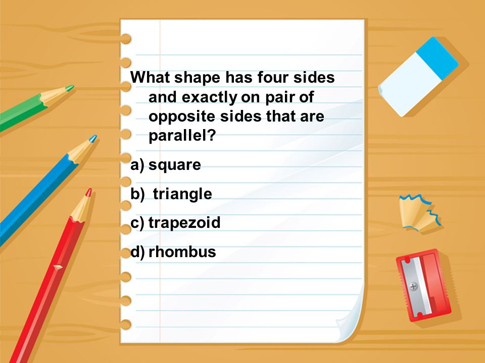 What shape has four sides and exactly on pair of opposite sides that are parallel? a)square b) triangle c)trapezoid d)rhombus