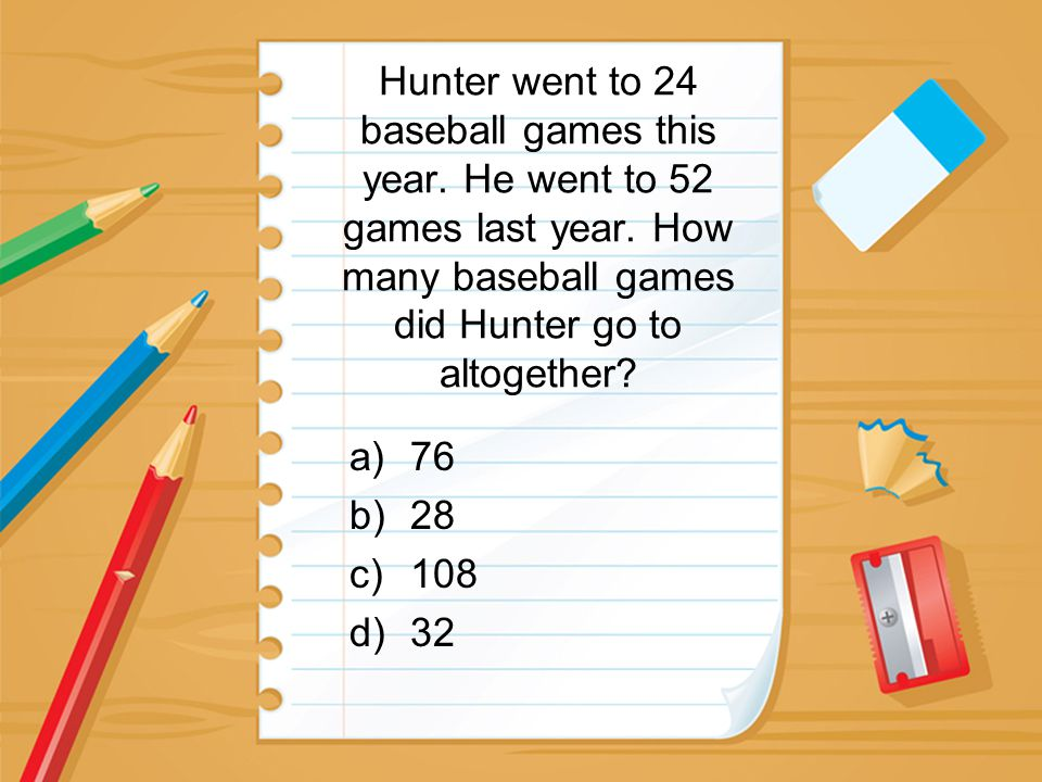 Hunter went to 24 baseball games this year. He went to 52 games last year. How many baseball games did Hunter go to altogether? a)76 b)28 c)108 d)32