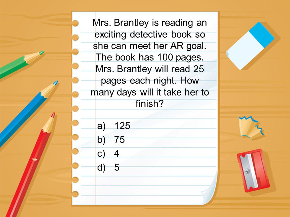 Mrs. Brantley is reading an exciting detective book so she can meet her AR goal. The book has 100 pages. Mrs. Brantley will read 25 pages each night.