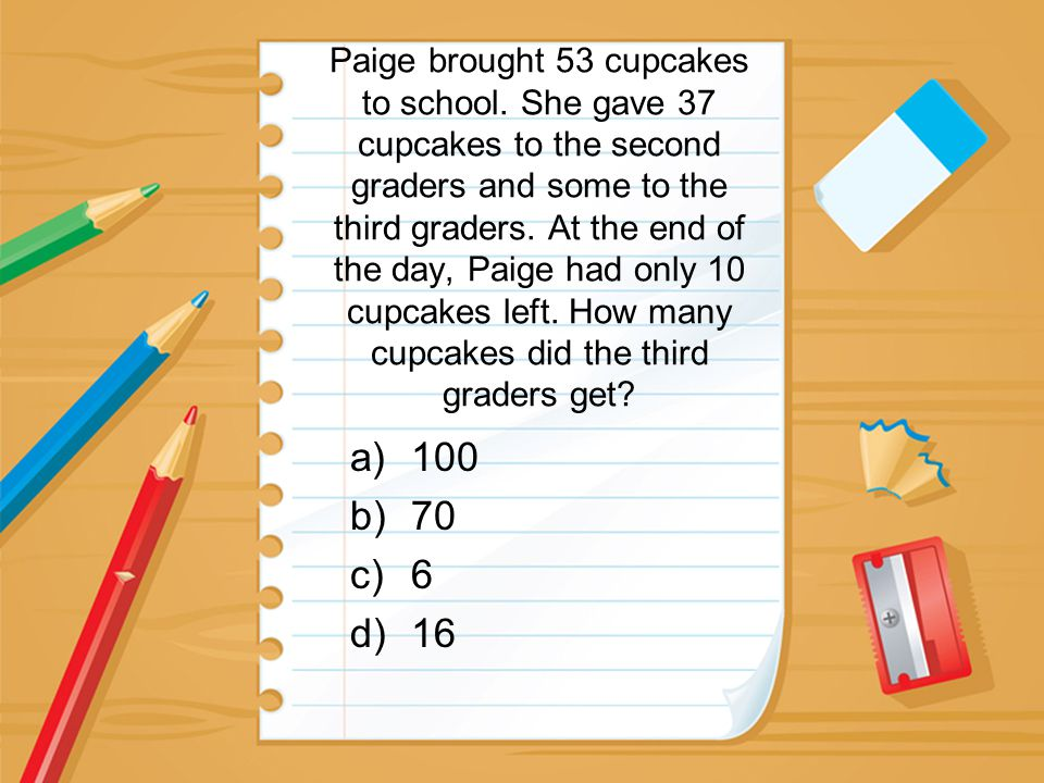Paige brought 53 cupcakes to school. She gave 37 cupcakes to the second graders and some to the third graders. At the end of the day, Paige had only 1