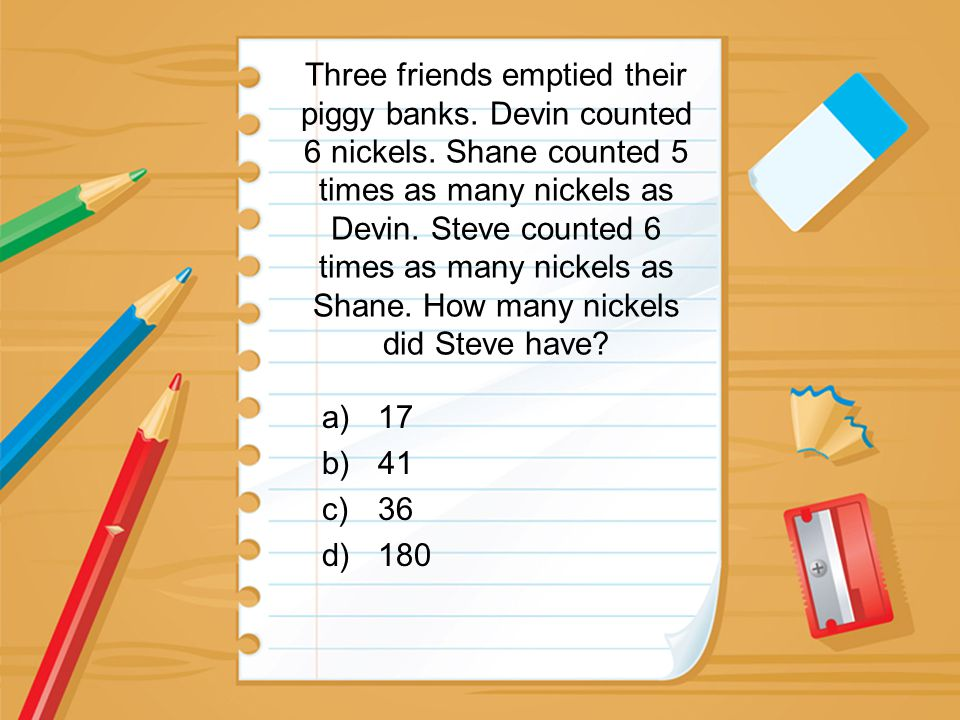 Three friends emptied their piggy banks. Devin counted 6 nickels. Shane counted 5 times as many nickels as Devin. Steve counted 6 times as many nickel