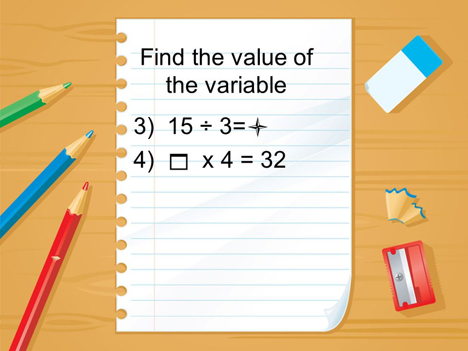 Find the value of the variable 3) 15 ÷ 3= 4)  x 4 = 32