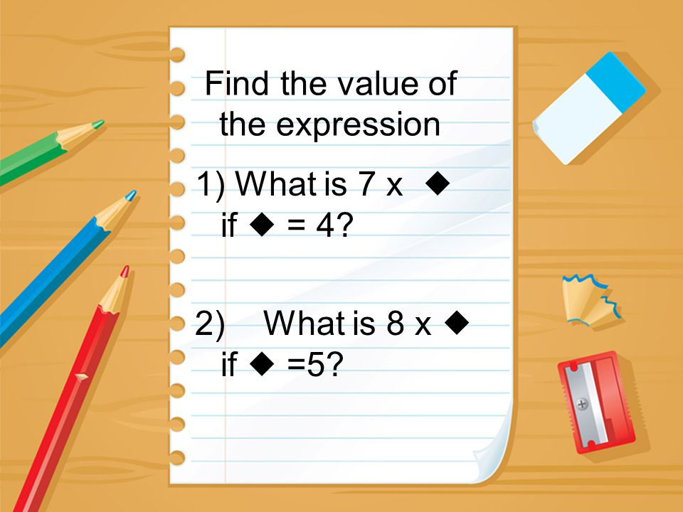 Find the value of the expression 1) What is 7 x  if  = 4? 2) What is 8 x  if  =5?
