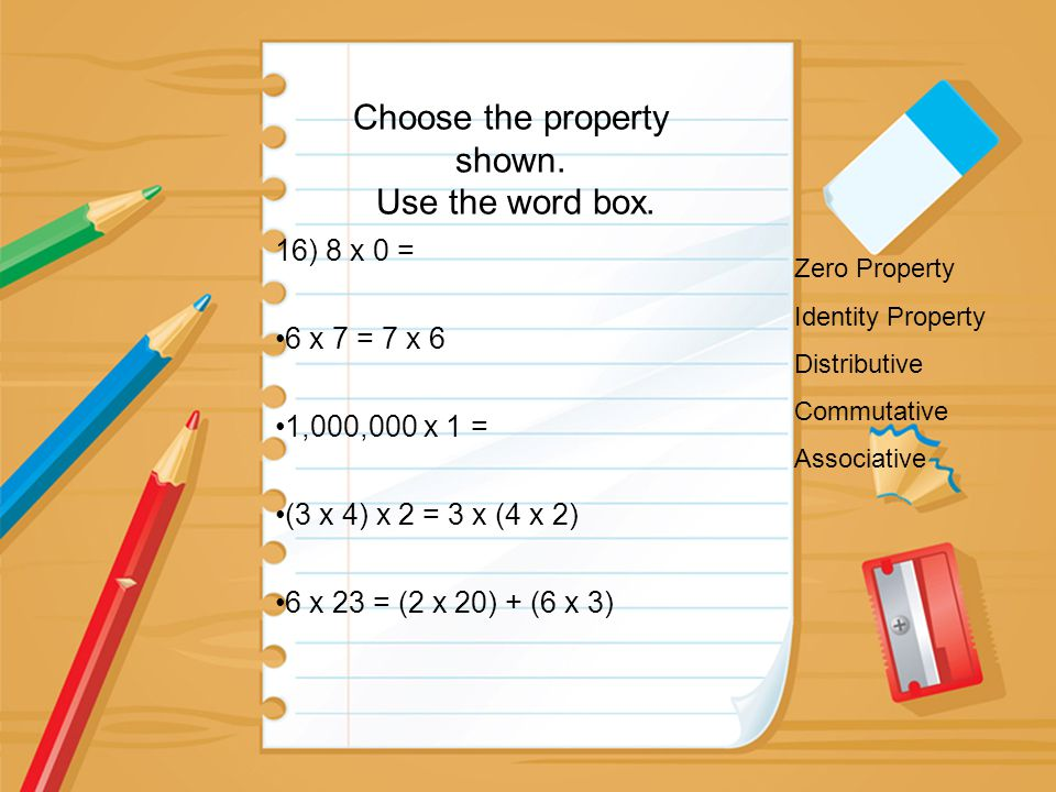 Choose the property shown. Use the word box. 16) 8 x 0 = 6 x 7 = 7 x 6 1,000,000 x 1 = (3 x 4) x 2 = 3 x (4 x 2) 6 x 23 = (2 x 20) + (6 x 3) Zero Prop