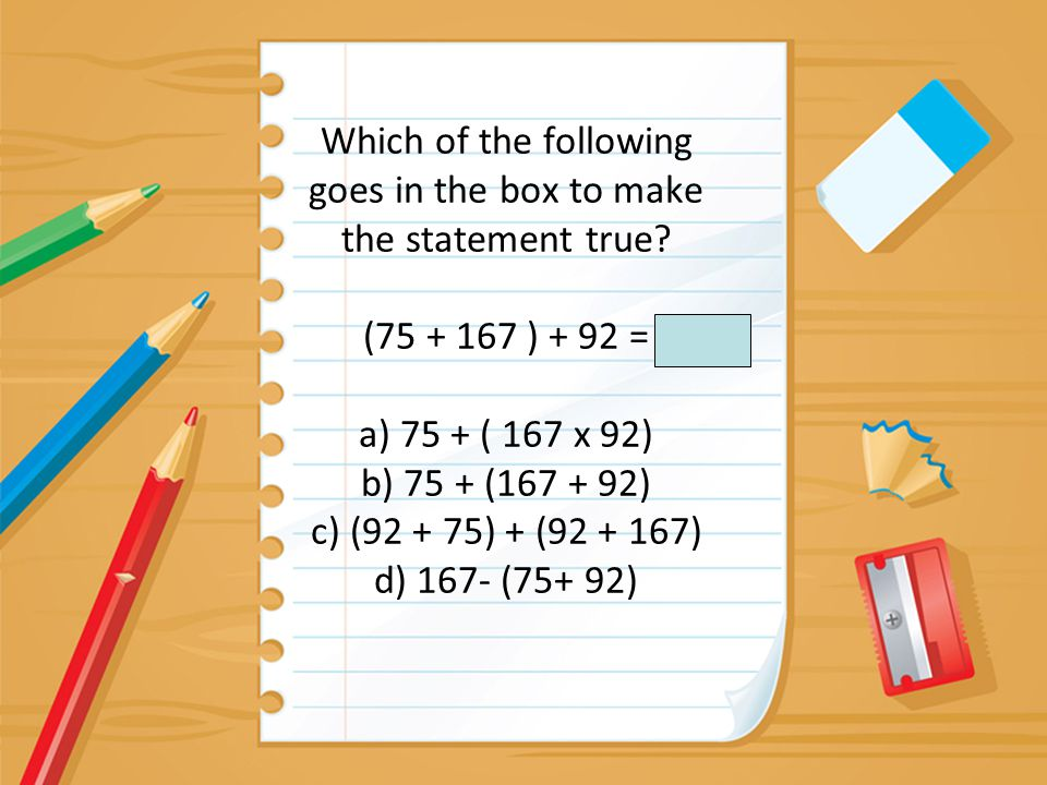 Which of the following goes in the box to make the statement true? (75 + 167 ) + 92 = a) 75 + ( 167 x 92) b) 75 + (167 + 92) c) (92 + 75) + (92 + 167)