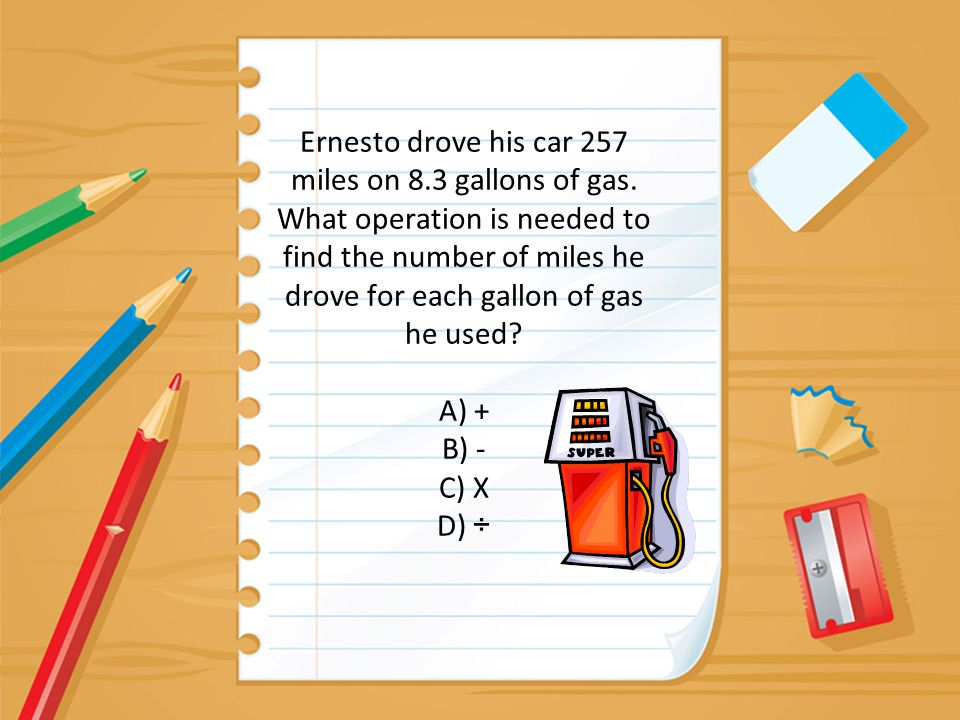 Ernesto drove his car 257 miles on 8.3 gallons of gas. What operation is needed to find the number of miles he drove for each gallon of gas he used? A