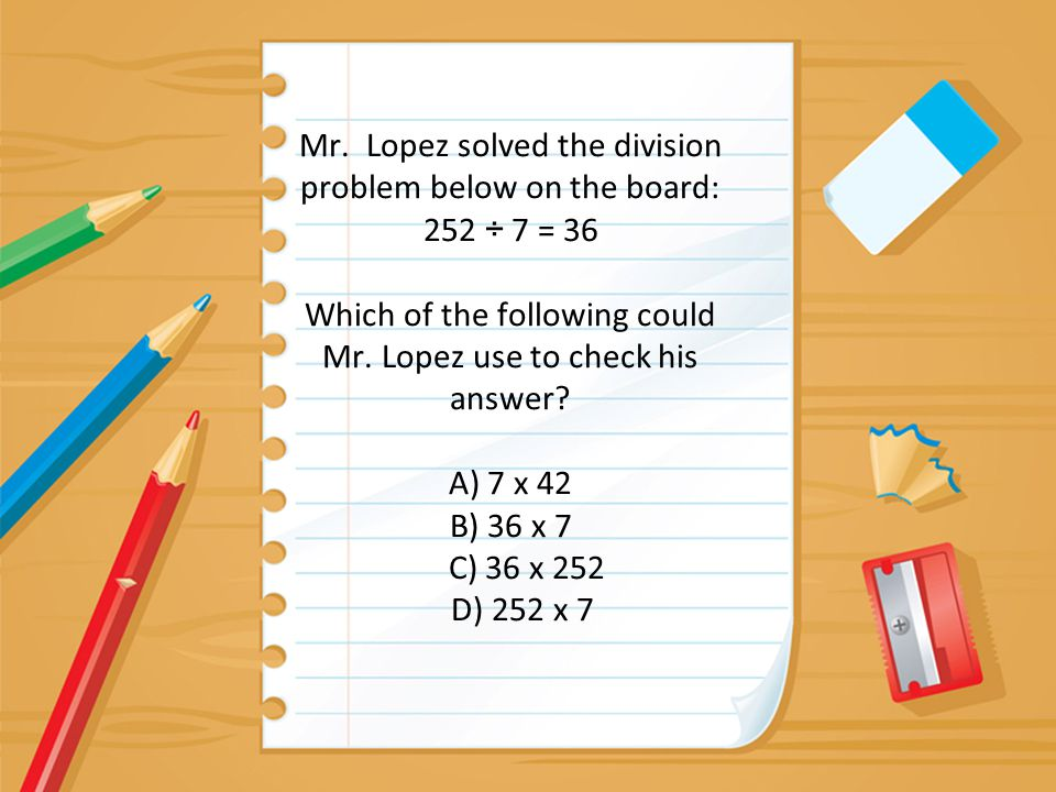 Mr. Lopez solved the division problem below on the board: 252 ÷ 7 = 36 Which of the following could Mr. Lopez use to check his answer? A) 7 x 42 B) 36