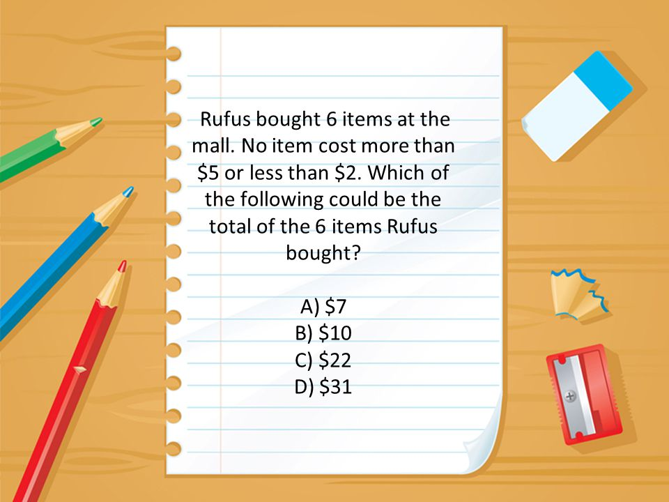 Rufus bought 6 items at the mall. No item cost more than $5 or less than $2. Which of the following could be the total of the 6 items Rufus bought? A)