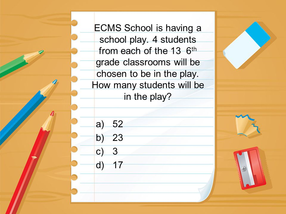 ECMS School is having a school play. 4 students from each of the 13 6 th grade classrooms will be chosen to be in the play. How many students will be