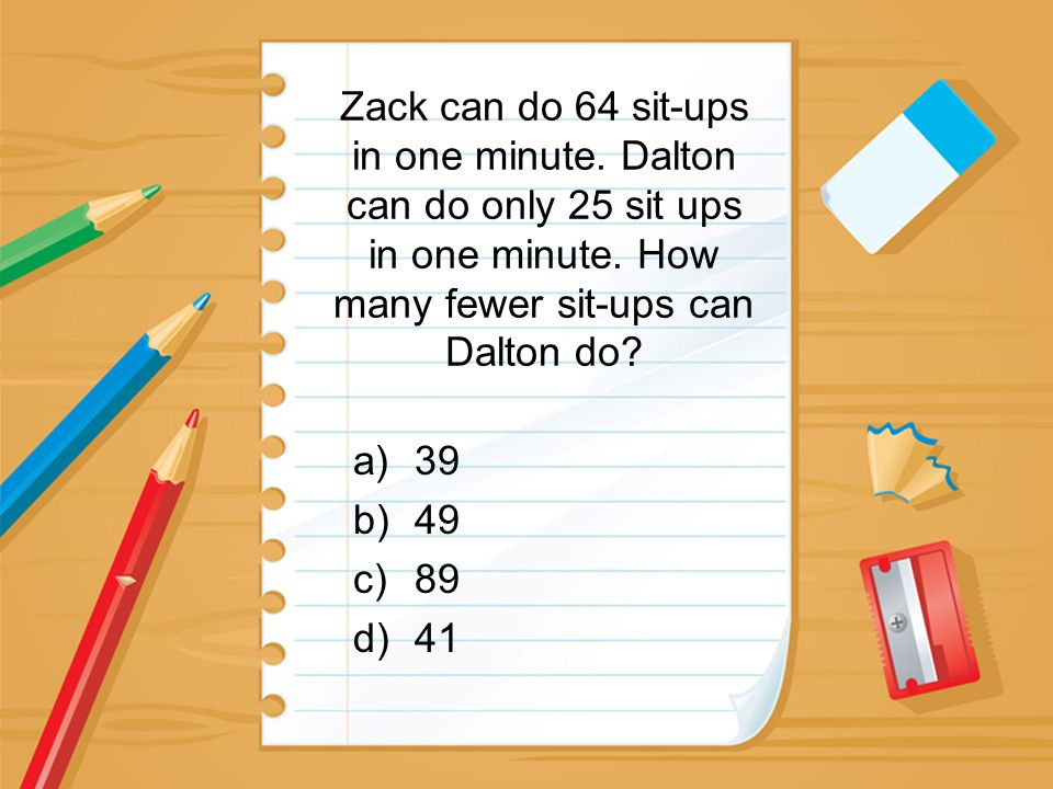 Zack can do 64 sit-ups in one minute. Dalton can do only 25 sit ups in one minute. How many fewer sit-ups can Dalton do? a)39 b)49 c)89 d)41